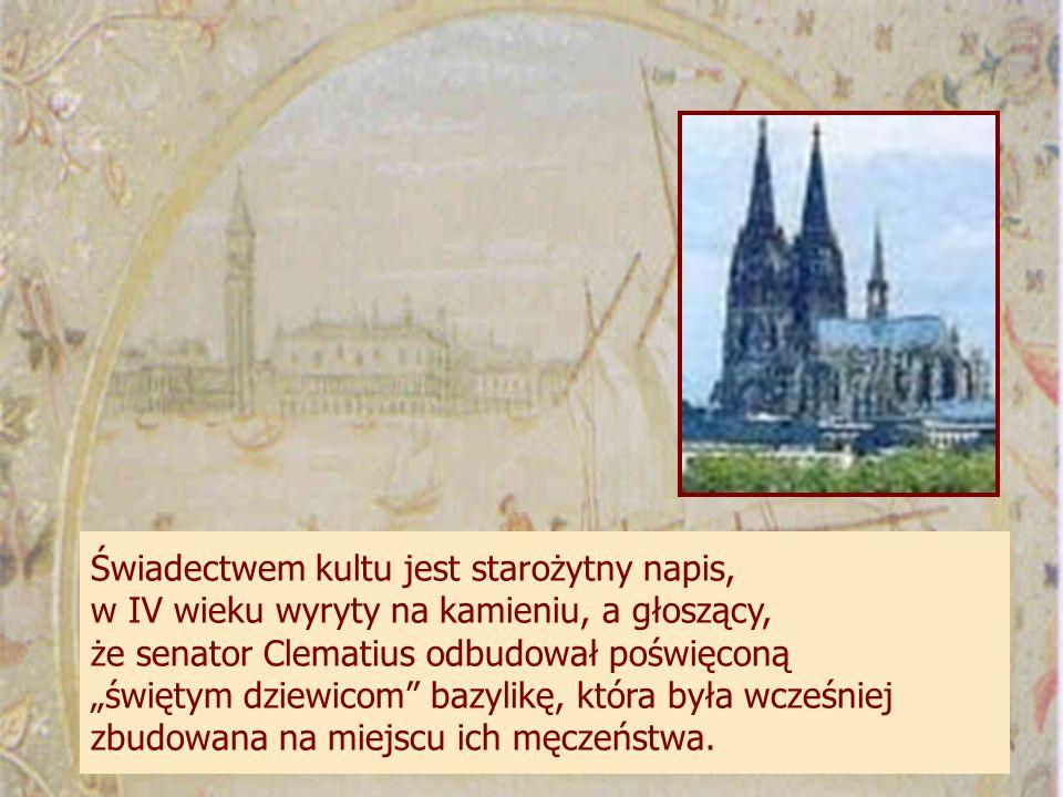 Świadectwem kultu jest starożytny napis, w IV wieku wyryty na kamieniu, a głoszący, że senator Clematius odbudował poświęconą świętym dziewicom bazylikę, która była wcześniej zbudowana na miejscu ich męczeństwa.
