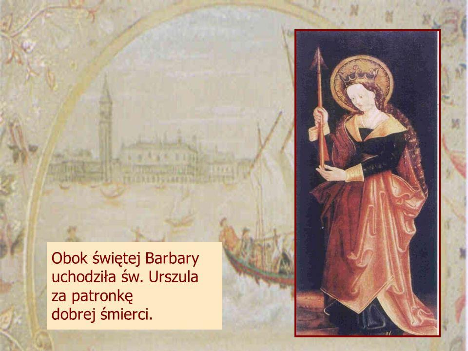Obok świętej Barbary uchodziła św. Urszula za patronkę dobrej śmierci.