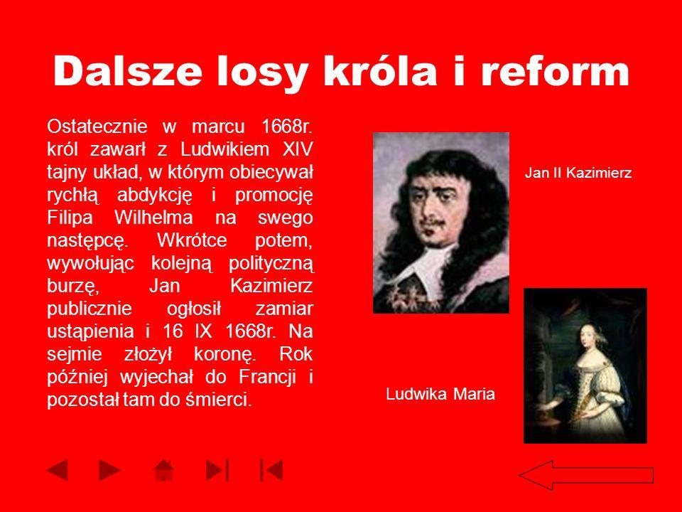 Dalsze losy króla i reform Ostatecznie w marcu 1668r. król zawarł z Ludwikiem XIV tajny układ, w którym obiecywał rychłą abdykcję i promocję Filipa Wi