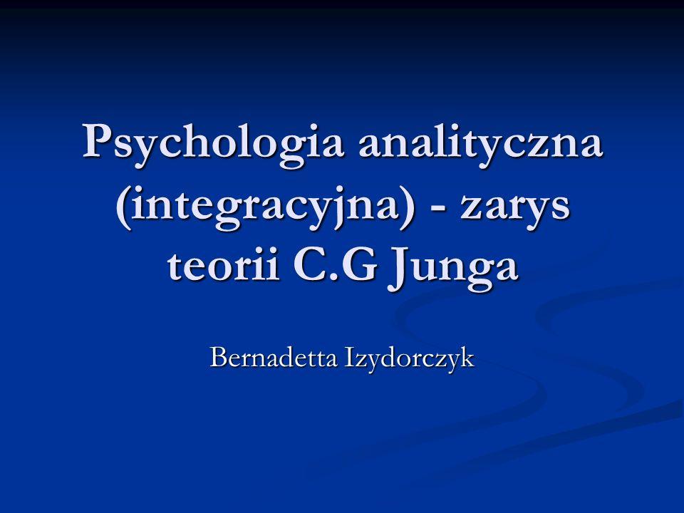 Psychologia analityczna (integracyjna) - zarys teorii C.G Junga Bernadetta Izydorczyk