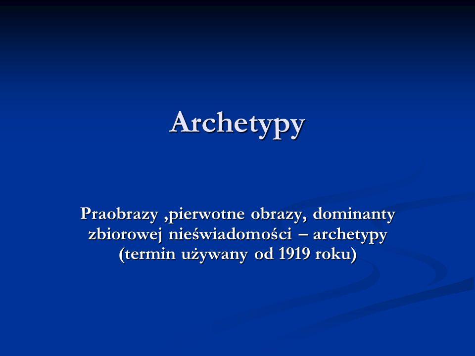 Archetypy Praobrazy,pierwotne obrazy, dominanty zbiorowej nieświadomości – archetypy (termin używany od 1919 roku)
