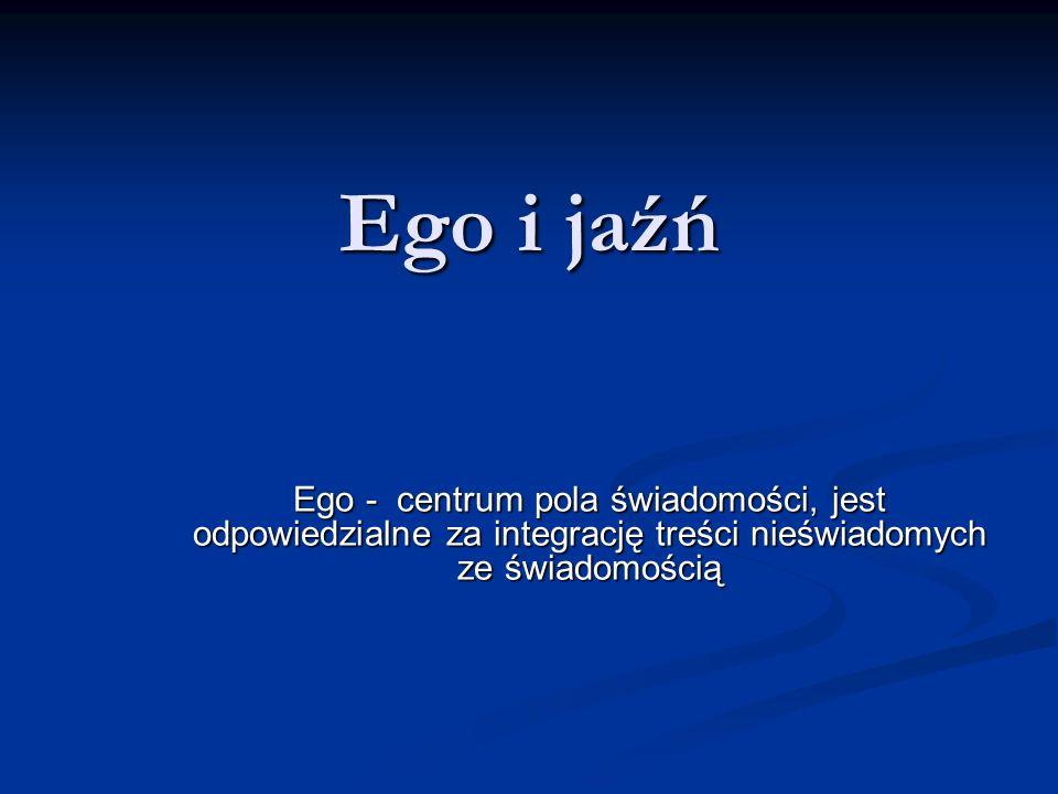 Ego i jaźń Ego - centrum pola świadomości, jest odpowiedzialne za integrację treści nieświadomych ze świadomością