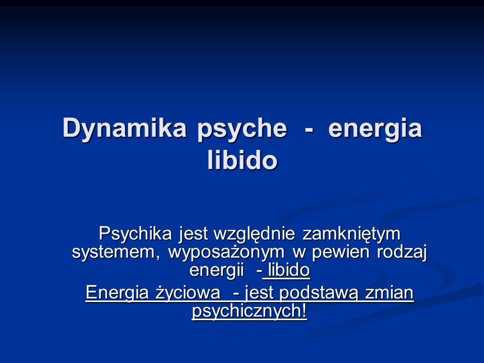 Dynamika psyche - energia libido Psychika jest względnie zamkniętym systemem, wyposażonym w pewien rodzaj energii - libido Energia życiowa - jest pods