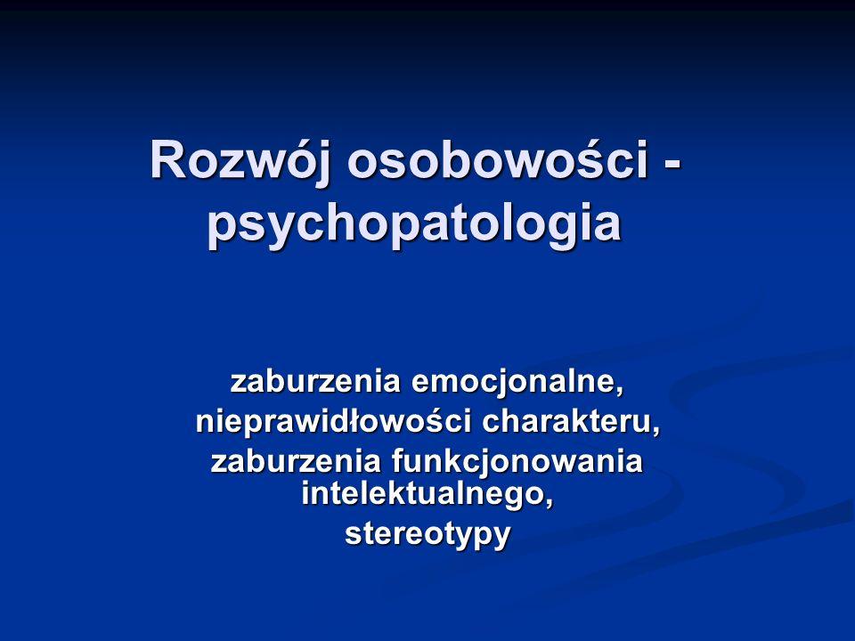 Rozwój osobowości - psychopatologia zaburzenia emocjonalne, nieprawidłowości charakteru, zaburzenia funkcjonowania intelektualnego, stereotypy