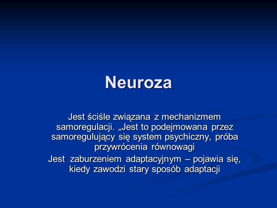 Neuroza Jest ściśle związana z mechanizmem samoregulacji. Jest to podejmowana przez samoregulujący się system psychiczny, próba przywrócenia równowagi