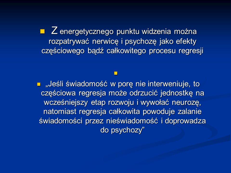 Z energetycznego punktu widzenia można rozpatrywać nerwicę i psychozę jako efekty częściowego bądź całkowitego procesu regresji Z energetycznego punkt