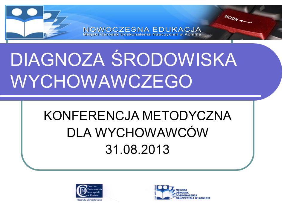 DIAGNOZA ŚRODOWISKA WYCHOWAWCZEGO KONFERENCJA METODYCZNA DLA WYCHOWAWCÓW 31.08.2013