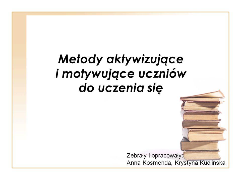 Metody aktywizujące i motywujące uczniów do uczenia się Zebrały i opracowały: Anna Kosmenda, Krystyna Kudlińska