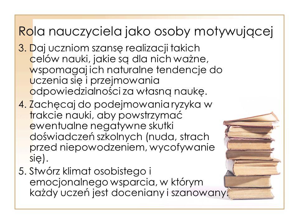 Rola nauczyciela jako osoby motywującej 3. Daj uczniom szansę realizacji takich celów nauki, jakie są dla nich ważne, wspomagaj ich naturalne tendencj