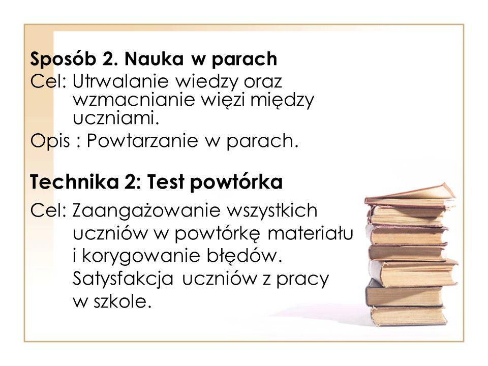 Sposób 2. Nauka w parach Cel: Utrwalanie wiedzy oraz wzmacnianie więzi między uczniami. Opis : Powtarzanie w parach. Technika 2: Test powtórka Cel: Za