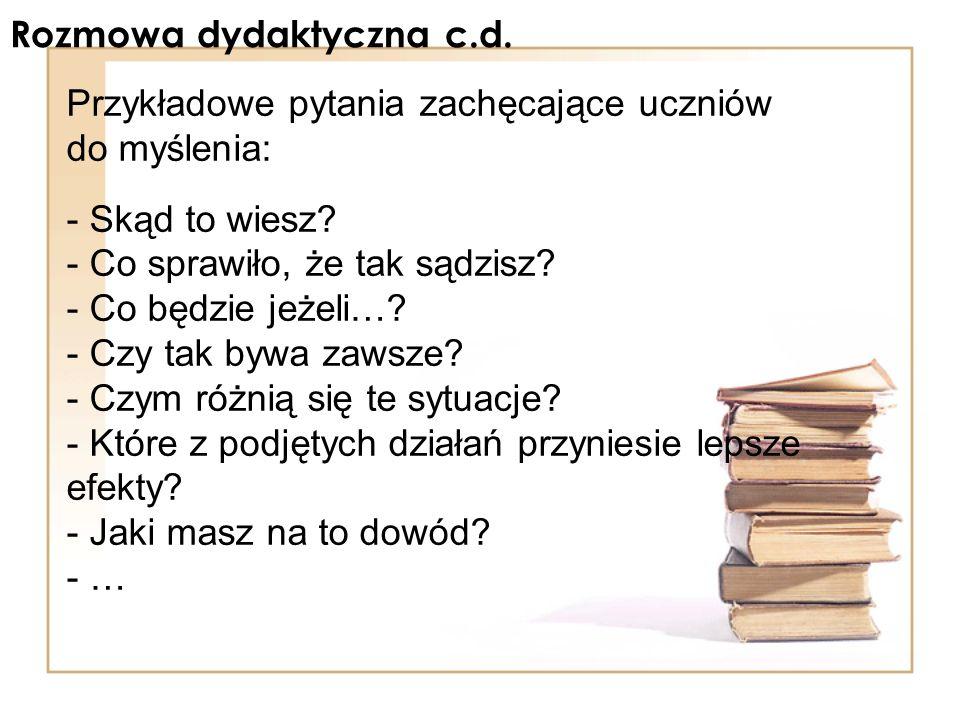 Rozmowa dydaktyczna c.d. Przykładowe pytania zachęcające uczniów do myślenia: - Skąd to wiesz? - Co sprawiło, że tak sądzisz? - Co będzie jeżeli…? - C