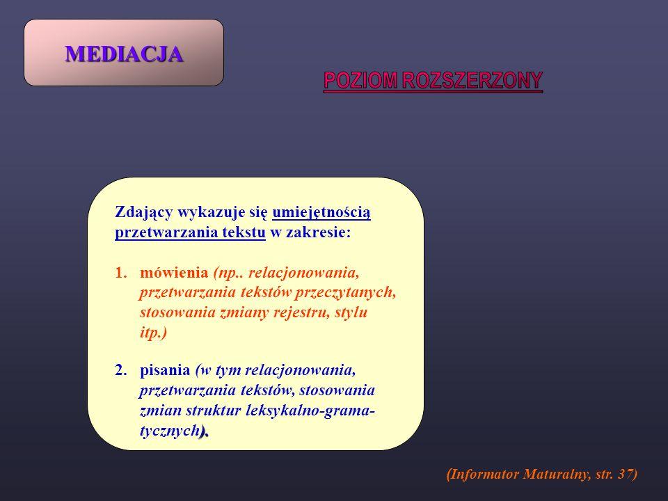 MEDIACJA ( Informator Maturalny, str. 37) Zdający wykazuje się umiejętnością przetwarzania tekstu w zakresie: 1.mówienia (np.. relacjonowania, przetwa