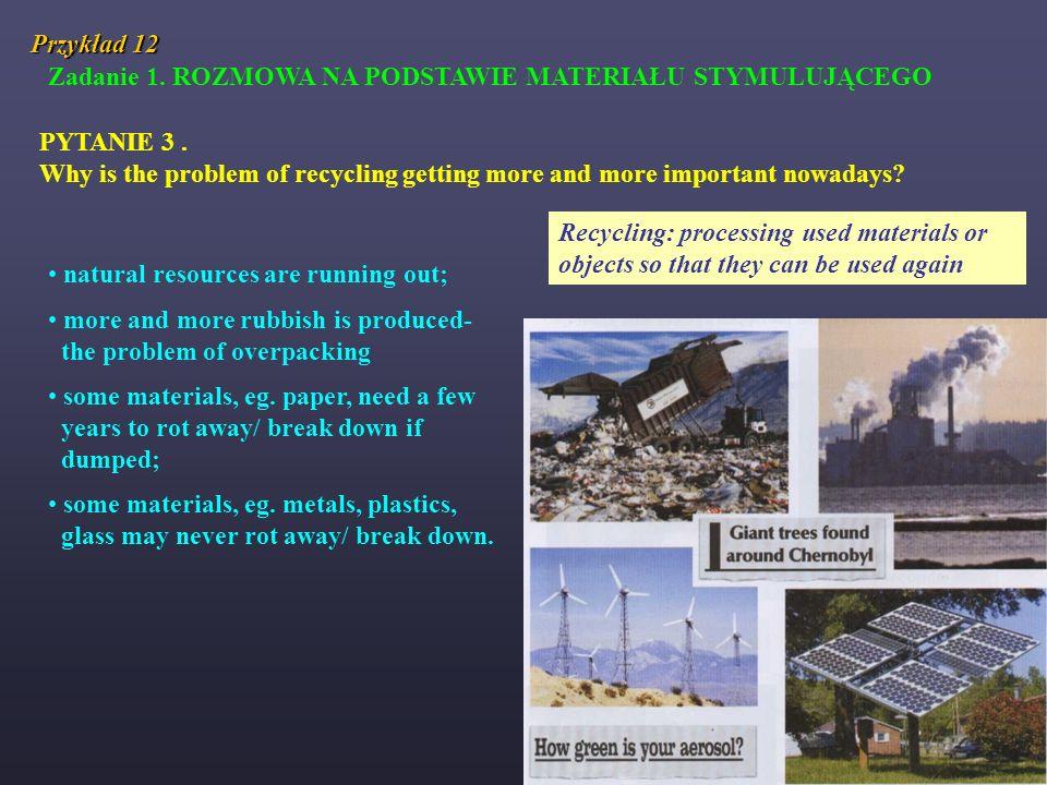 Przykład 12 Zadanie 1. ROZMOWA NA PODSTAWIE MATERIAŁU STYMULUJĄCEGO PYTANIE 3. Why is the problem of recycling getting more and more important nowaday