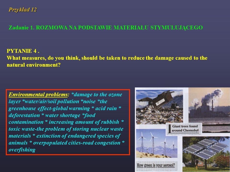 Przykład 12 Zadanie 1. ROZMOWA NA PODSTAWIE MATERIAŁU STYMULUJĄCEGO PYTANIE 4. What measures, do you think, should be taken to reduce the damage cause