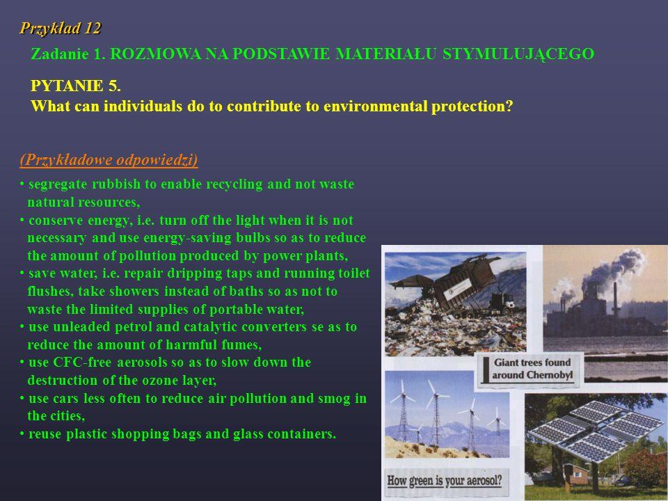 Przykład 12 Zadanie 1. ROZMOWA NA PODSTAWIE MATERIAŁU STYMULUJĄCEGO PYTANIE 5. What can individuals do to contribute to environmental protection? (Prz