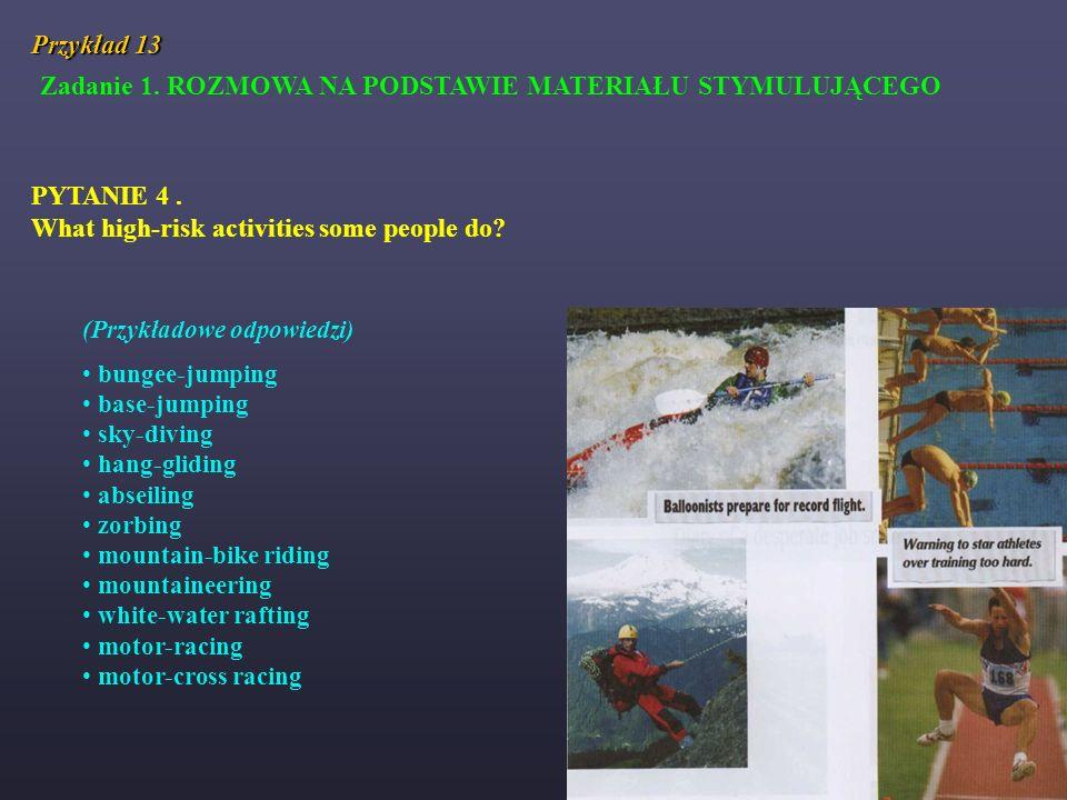 Przykład 13 Zadanie 1. ROZMOWA NA PODSTAWIE MATERIAŁU STYMULUJĄCEGO PYTANIE 4. What high-risk activities some people do? (Przykładowe odpowiedzi) bung