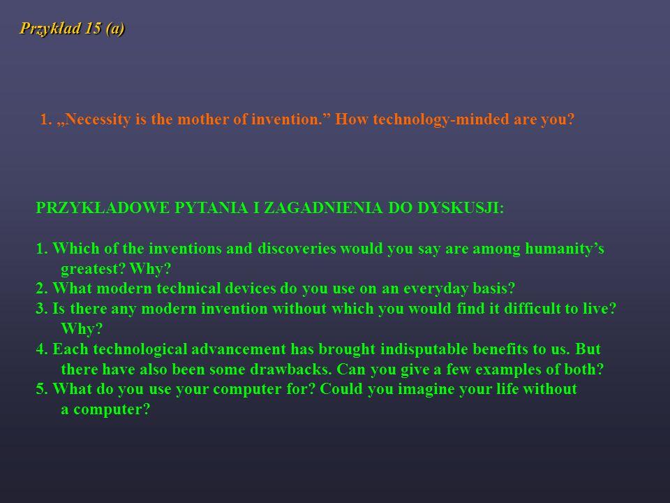 Przykład 15 (a) 1. Necessity is the mother of invention. How technology-minded are you? PRZYKŁADOWE PYTANIA I ZAGADNIENIA DO DYSKUSJI: 1. Which of the