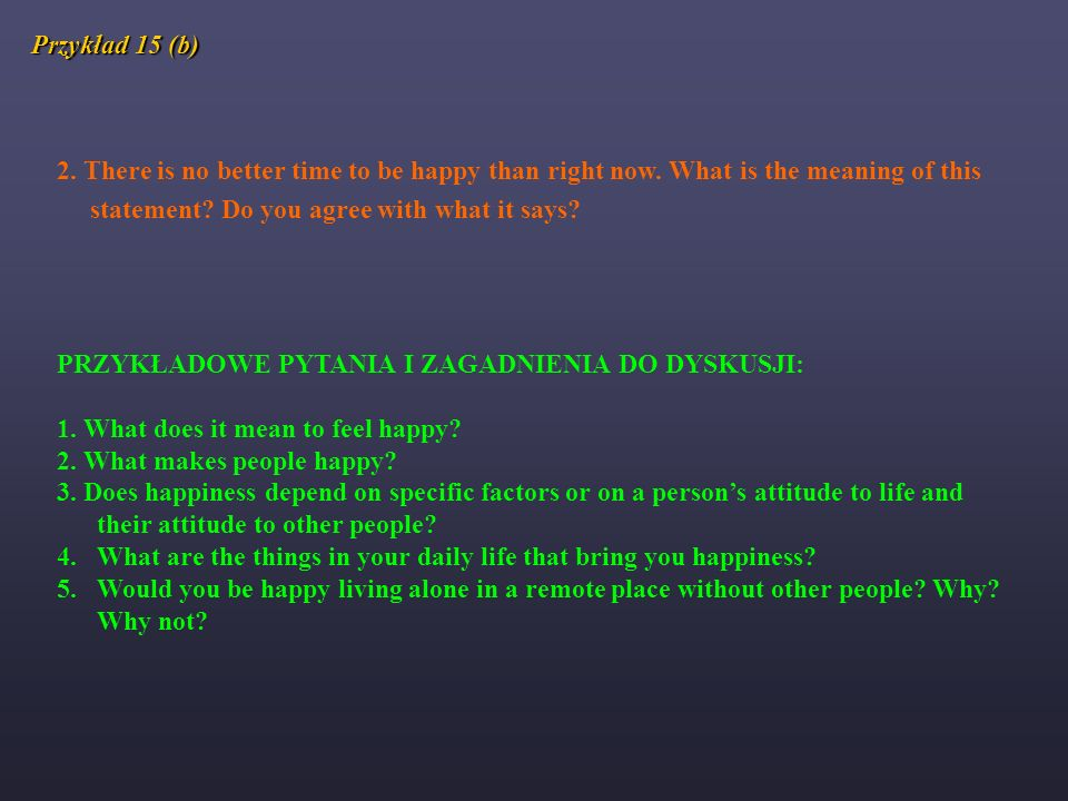 Przykład 15 (b) 2. There is no better time to be happy than right now. What is the meaning of this statement? Do you agree with what it says? PRZYKŁAD