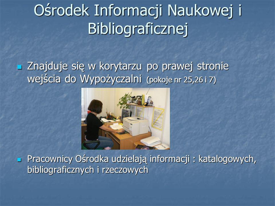 Ośrodek Informacji Naukowej i Bibliograficznej Znajduje się w korytarzu po prawej stronie wejścia do Wypożyczalni (pokoje nr 25,26 i 7) Znajduje się w