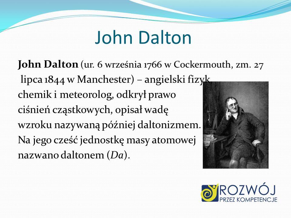 John Dalton John Dalton (ur. 6 września 1766 w Cockermouth, zm. 27 lipca 1844 w Manchester) – angielski fizyk, chemik i meteorolog, odkrył prawo ciśni