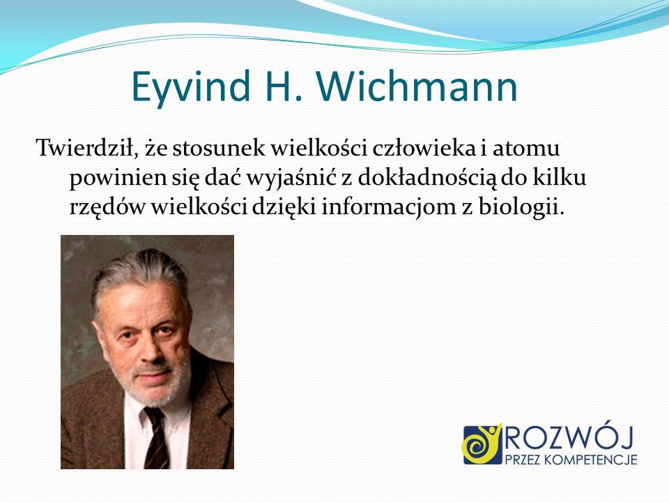 Eyvind H. Wichmann Twierdził, że stosunek wielkości człowieka i atomu powinien się dać wyjaśnić z dokładnością do kilku rzędów wielkości dzięki inform