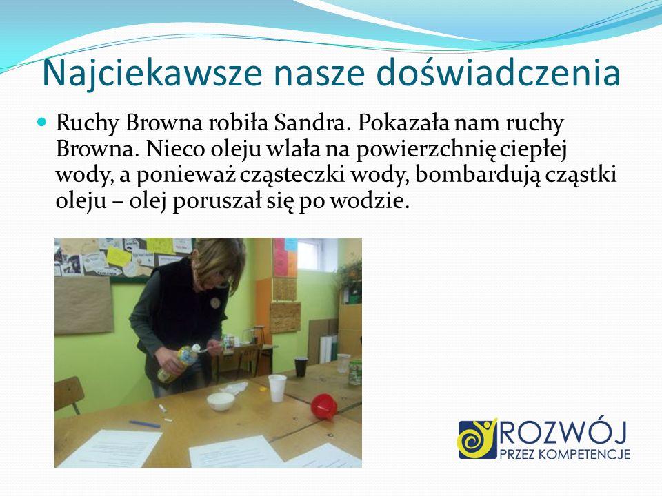 Najciekawsze nasze doświadczenia Ruchy Browna robiła Sandra. Pokazała nam ruchy Browna. Nieco oleju wlała na powierzchnię ciepłej wody, a ponieważ czą