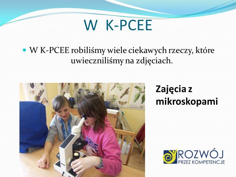 W K-PCEE W K-PCEE robiliśmy wiele ciekawych rzeczy, które uwieczniliśmy na zdjęciach. Zajęcia z mikroskopami