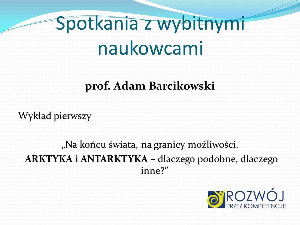 Spotkania z wybitnymi naukowcami prof. Adam Barcikowski Wykład pierwszy Na końcu świata, na granicy możliwości. ARKTYKA i ANTARKTYKA – dlaczego podobn