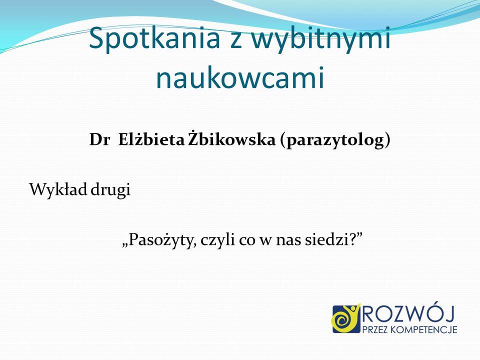 Dr Elżbieta Żbikowska (parazytolog) Wykład drugi Pasożyty, czyli co w nas siedzi? Spotkania z wybitnymi naukowcami