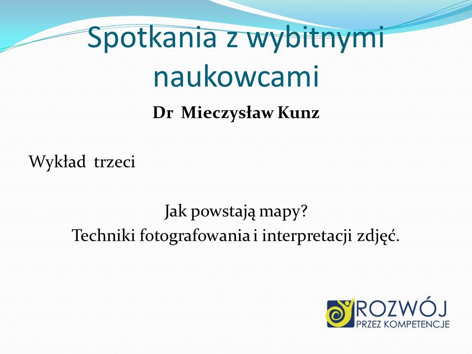 Dr Mieczysław Kunz Wykład trzeci Jak powstają mapy? Techniki fotografowania i interpretacji zdjęć. Spotkania z wybitnymi naukowcami