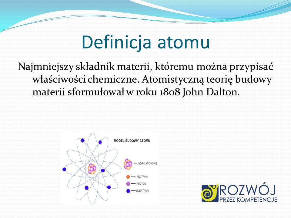 Definicja atomu Najmniejszy składnik materii, któremu można przypisać właściwości chemiczne. Atomistyczną teorię budowy materii sformułował w roku 180
