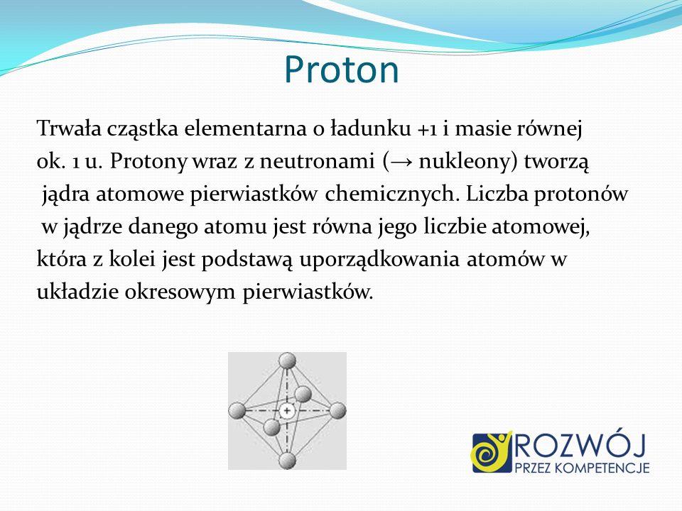 Proton Trwała cząstka elementarna o ładunku +1 i masie równej ok. 1 u. Protony wraz z neutronami ( nukleony) tworzą jądra atomowe pierwiastków chemicz