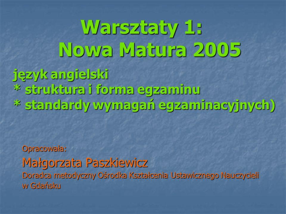Warsztaty 1: Nowa Matura 2005 język angielski * struktura i forma egzaminu * standardy wymagań egzaminacyjnych) Warsztaty 1: Nowa Matura 2005 język an