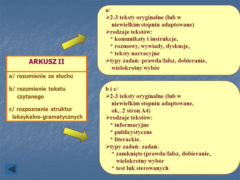 ARKUSZ II a/ rozumienie ze słuchu b/ rozumienie tekstu czytanego c/ rozpoznanie struktur leksykalno-gramatycznych a/ 2-3 teksty oryginalne (lub w niew