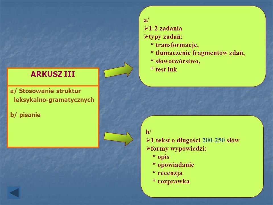 ARKUSZ III a/ Stosowanie struktur leksykalno-gramatycznych b/ pisanie a/ 1-2 zadania typy zadań: * transformacje, * tłumaczenie fragmentów zdań, * sło