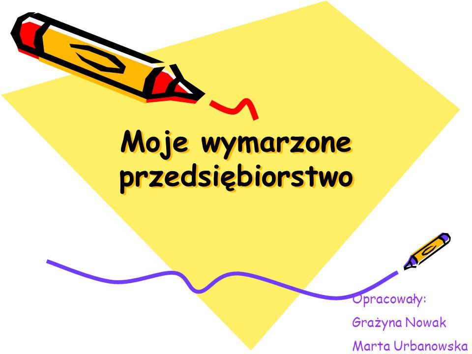 Moje wymarzone przedsiębiorstwo Opracowały: Grażyna Nowak Marta Urbanowska