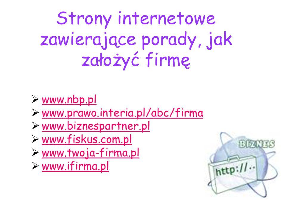 Strony internetowe zawierające porady, jak założyć firmę www.nbp.pl www.prawo.interia.pl/abc/firma www.biznespartner.pl www.fiskus.com.pl www.twoja-fi