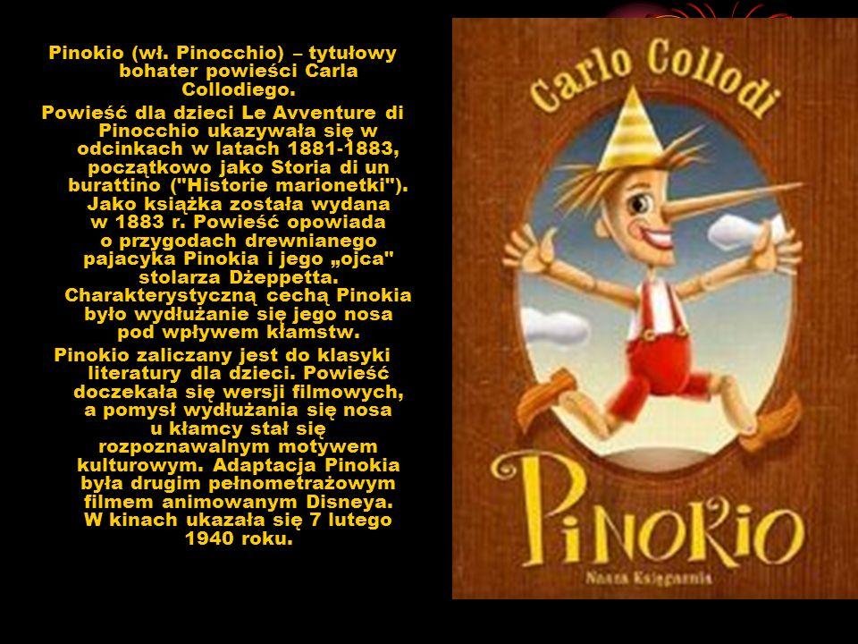 Pinokio (wł. Pinocchio) – tytułowy bohater powieści Carla Collodiego. Powieść dla dzieci Le Avventure di Pinocchio ukazywała się w odcinkach w latach