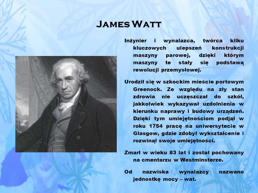 James Watt Inżynier i wynalazca, twórca kilku kluczowych ulepszeń konstrukcji maszyny parowej, dzięki którym maszyny te stały się podstawą rewolucji przemysłowej.