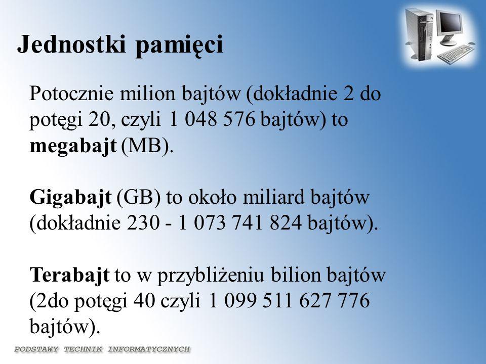 Jednostki pamięci Potocznie milion bajtów (dokładnie 2 do potęgi 20, czyli 1 048 576 bajtów) to megabajt (MB). Gigabajt (GB) to około miliard bajtów (