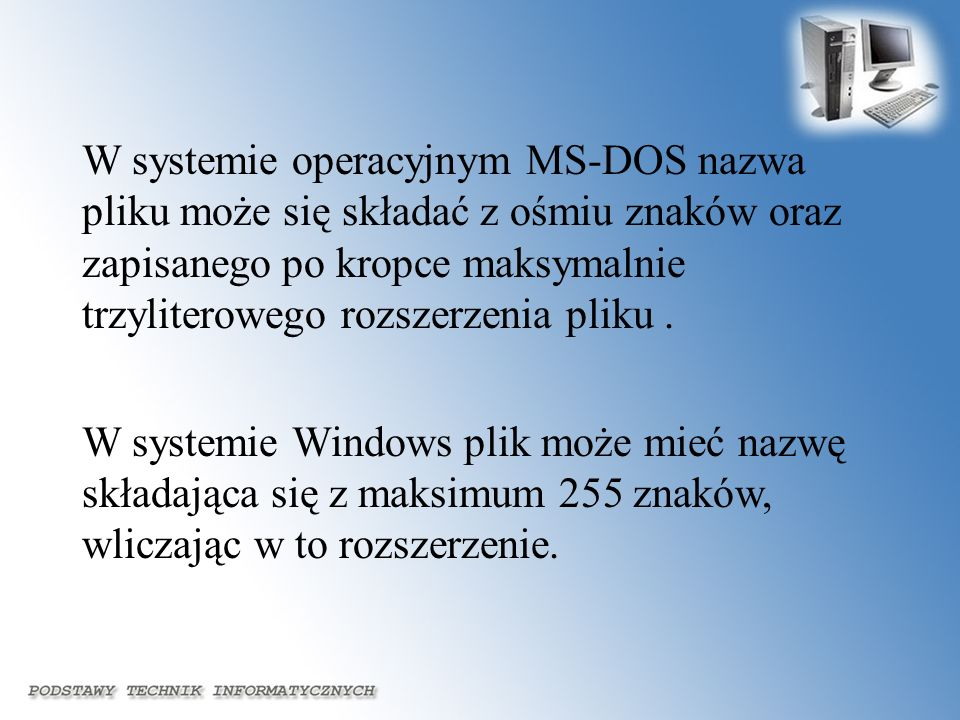 W systemie operacyjnym MS-DOS nazwa pliku może się składać z ośmiu znaków oraz zapisanego po kropce maksymalnie trzyliterowego rozszerzenia pliku. W s