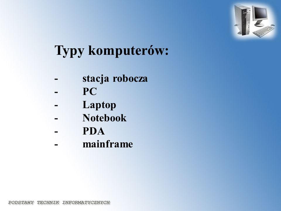 Typy komputerów: - stacja robocza - PC - Laptop - Notebook - PDA - mainframe