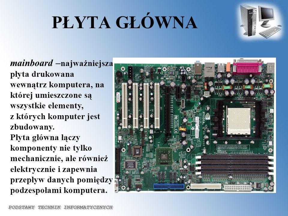 PŁYTA GŁÓWNA mainboard – najważniejsza płyta drukowana wewnątrz komputera, na której umieszczone są wszystkie elementy, z których komputer jest zbudow