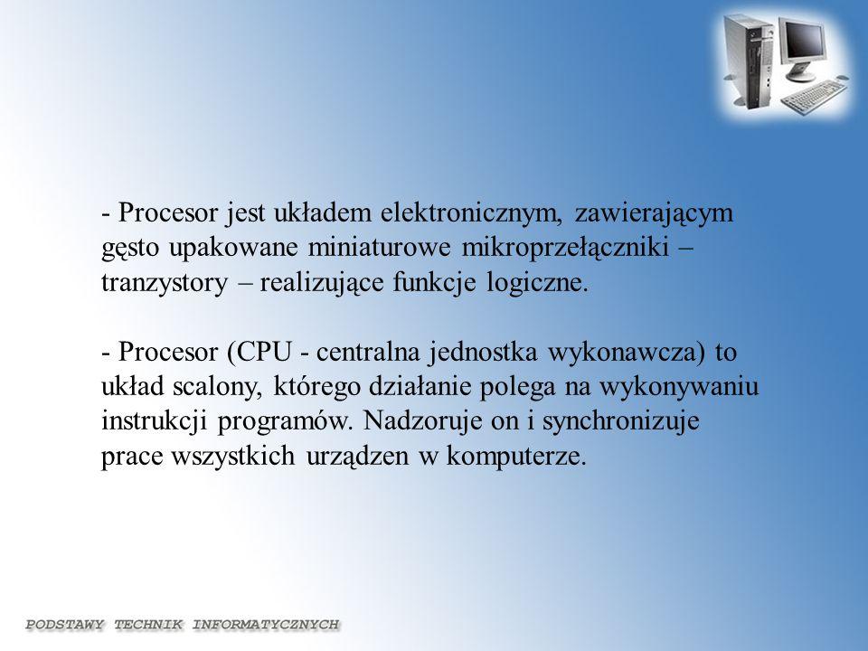 - Procesor jest układem elektronicznym, zawierającym gęsto upakowane miniaturowe mikroprzełączniki – tranzystory – realizujące funkcje logiczne. - Pro