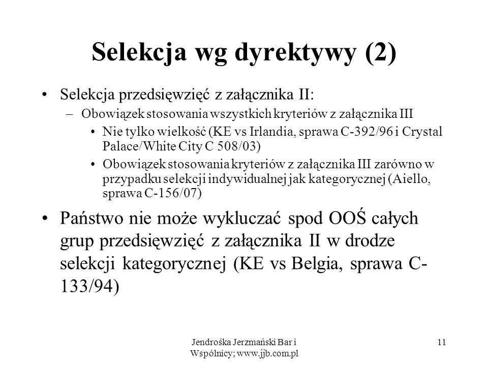 Jendrośka Jerzmański Bar i Wspólnicy; www.jjb.com.pl Selekcja wg dyrektywy (2) Selekcja przedsięwzięć z załącznika II: –Obowiązek stosowania wszystkich kryteriów z załącznika III Nie tylko wielkość (KE vs Irlandia, sprawa C-392/96 i Crystal Palace/White City C 508/03) Obowiązek stosowania kryteriów z załącznika III zarówno w przypadku selekcji indywidualnej jak kategorycznej (Aiello, sprawa C-156/07) Państwo nie może wykluczać spod OOŚ całych grup przedsięwzięć z załącznika II w drodze selekcji kategorycznej (KE vs Belgia, sprawa C- 133/94) 11