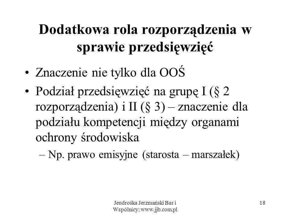 Jendrośka Jerzmański Bar i Wspólnicy; www.jjb.com.pl Dodatkowa rola rozporządzenia w sprawie przedsięwzięć Znaczenie nie tylko dla OOŚ Podział przedsięwzięć na grupę I (§ 2 rozporządzenia) i II (§ 3) – znaczenie dla podziału kompetencji między organami ochrony środowiska –Np.