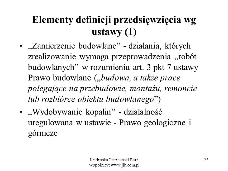 Jendrośka Jerzmański Bar i Wspólnicy; www.jjb.com.pl 23 Elementy definicji przedsięwzięcia wg ustawy (1) Zamierzenie budowlane - działania, których zrealizowanie wymaga przeprowadzenia robót budowlanych w rozumieniu art.