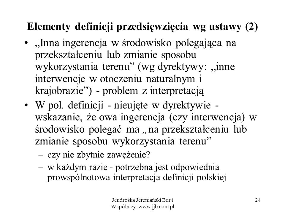 Jendrośka Jerzmański Bar i Wspólnicy; www.jjb.com.pl 24 Elementy definicji przedsięwzięcia wg ustawy (2) Inna ingerencja w środowisko polegająca na przekształceniu lub zmianie sposobu wykorzystania terenu (wg dyrektywy: inne interwencje w otoczeniu naturalnym i krajobrazie) - problem z interpretacją W pol.