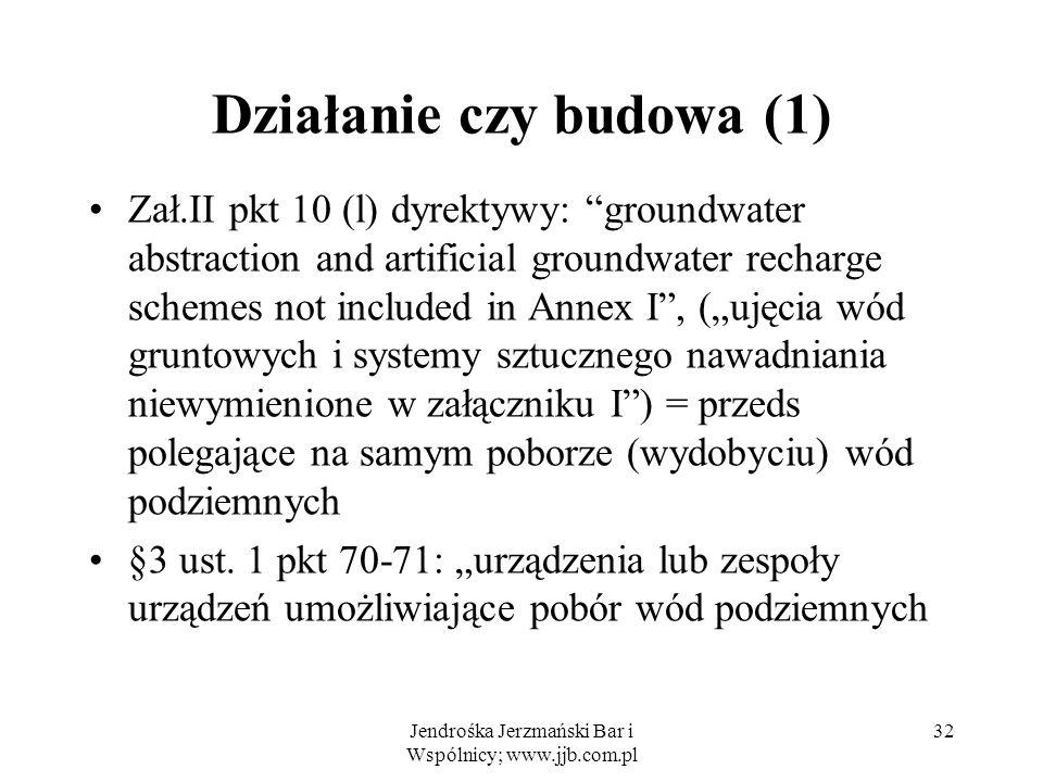 Działanie czy budowa (1) Zał.II pkt 10 (l) dyrektywy: groundwater abstraction and artificial groundwater recharge schemes not included in Annex I, (ujęcia wód gruntowych i systemy sztucznego nawadniania niewymienione w załączniku I) = przeds polegające na samym poborze (wydobyciu) wód podziemnych §3 ust.