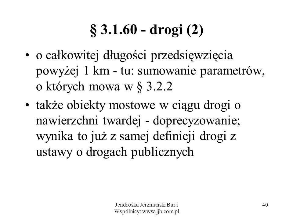 Jendrośka Jerzmański Bar i Wspólnicy; www.jjb.com.pl 40 § 3.1.60 - drogi (2) o całkowitej długości przedsięwzięcia powyżej 1 km - tu: sumowanie parametrów, o których mowa w § 3.2.2 także obiekty mostowe w ciągu drogi o nawierzchni twardej - doprecyzowanie; wynika to już z samej definicji drogi z ustawy o drogach publicznych
